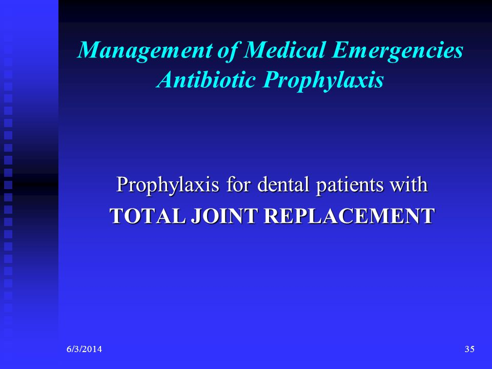 6/3/201435 Management of Medical Emergencies Antibiotic Prophylaxis Prophylaxis for dental patients with TOTAL JOINT REPLACEMENT