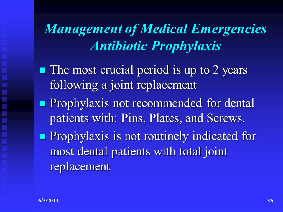 6/3/201436 Management of Medical Emergencies Antibiotic Prophylaxis The most crucial period is up to 2 years following a joint replacement The most crucial period is up to 2 years following a joint replacement Prophylaxis not recommended for dental patients with: Pins, Plates, and Screws.