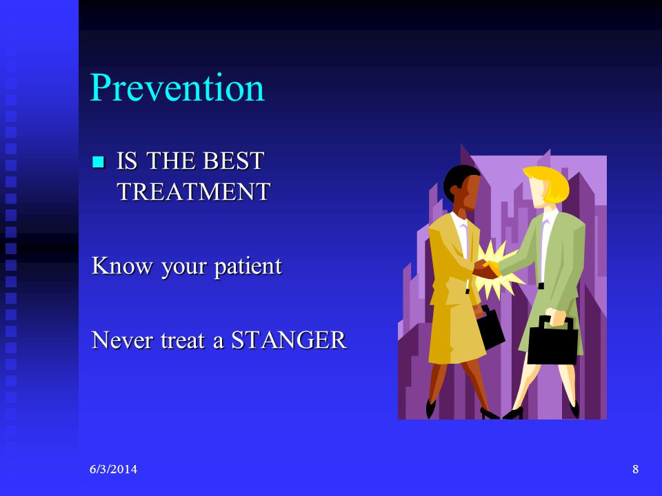 6/3/20148 Prevention IS THE BEST TREATMENT IS THE BEST TREATMENT Know your patient Never treat a STANGER