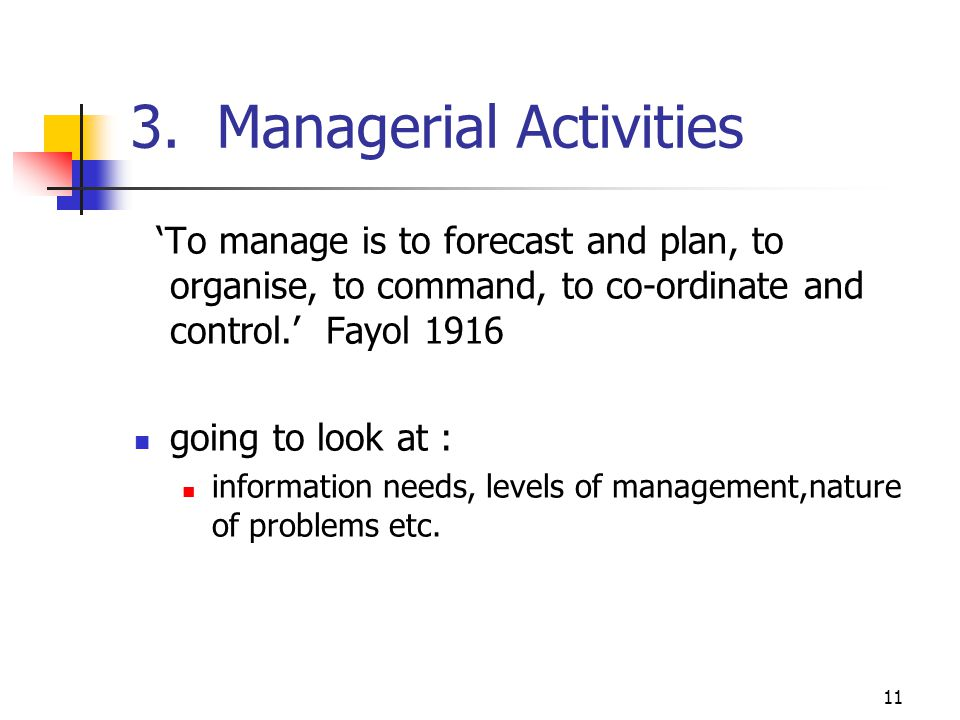 11 3. Managerial Activities To manage is to forecast and plan, to organise, to command, to co-ordinate and control. Fayol 1916 going to look at : info