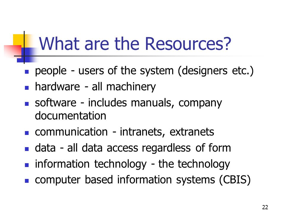 22 What are the Resources? people - users of the system (designers etc.) hardware - all machinery software - includes manuals, company documentation c