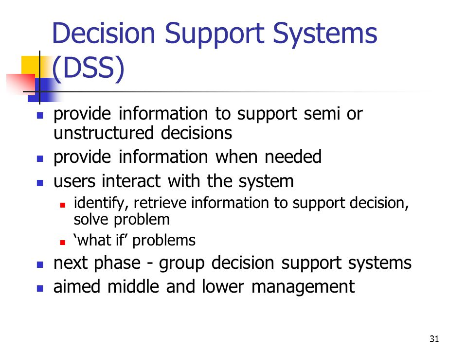 31 Decision Support Systems (DSS) provide information to support semi or unstructured decisions provide information when needed users interact with th