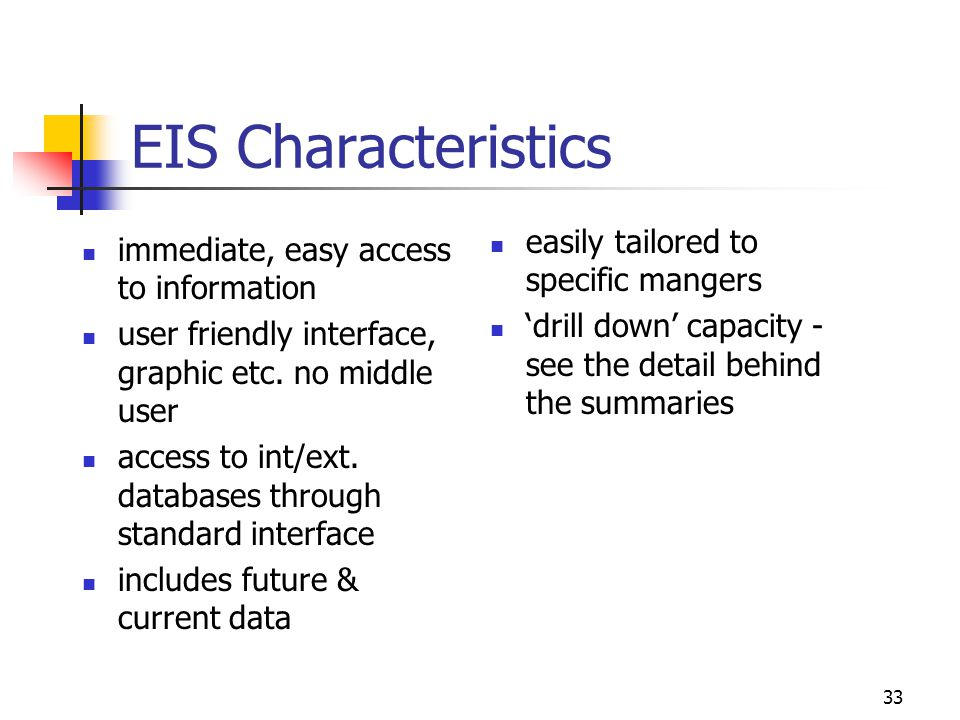 33 EIS Characteristics immediate, easy access to information user friendly interface, graphic etc. no middle user access to int/ext. databases through