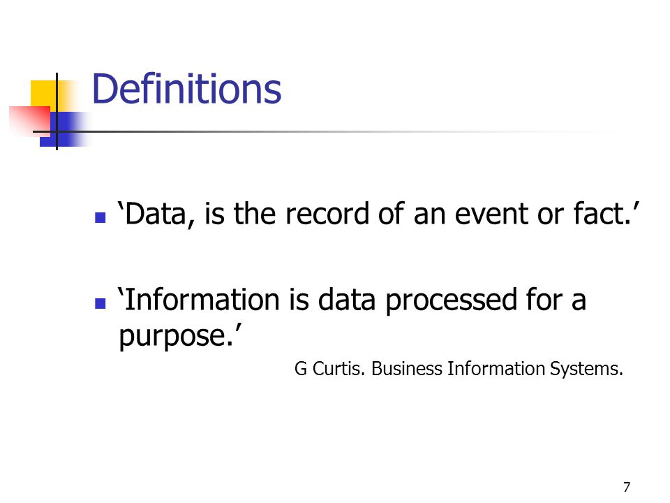 7 Definitions Data, is the record of an event or fact. Information is data processed for a purpose. G Curtis. Business Information Systems.