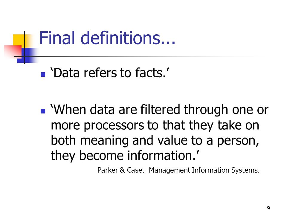 9 Final definitions... Data refers to facts. When data are filtered through one or more processors to that they take on both meaning and value to a pe