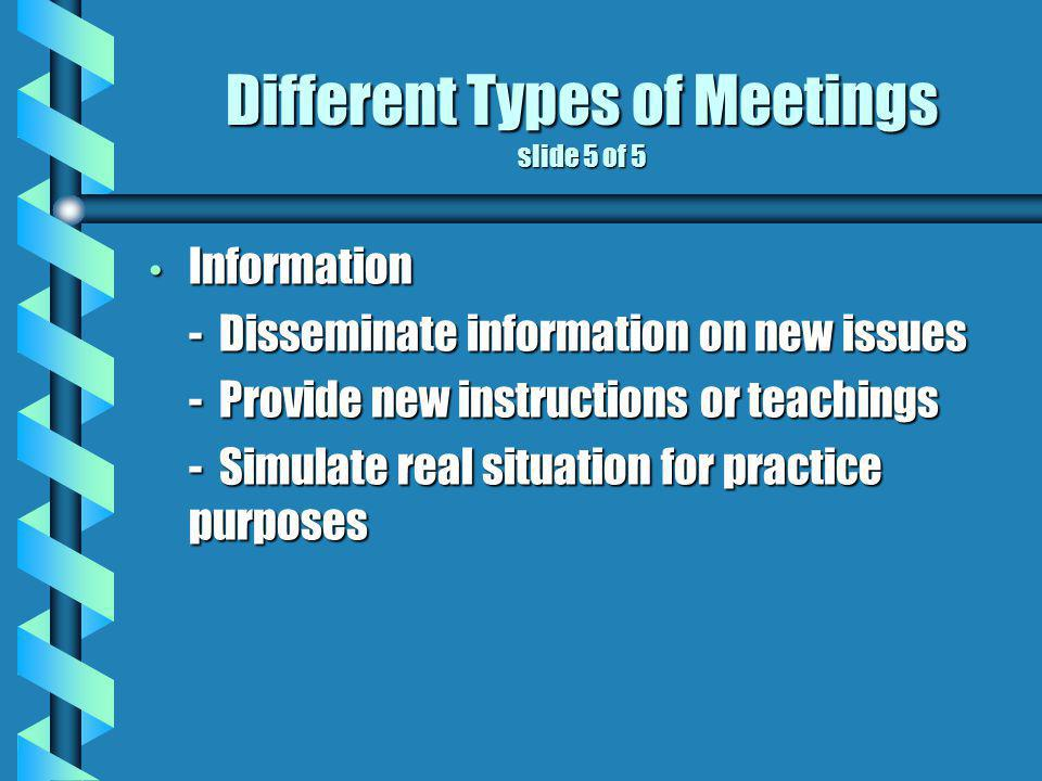 Different Types of Meetings slide 5 of 5 Information Information - Disseminate information on new issues - Provide new instructions or teachings - Simulate real situation for practice purposes