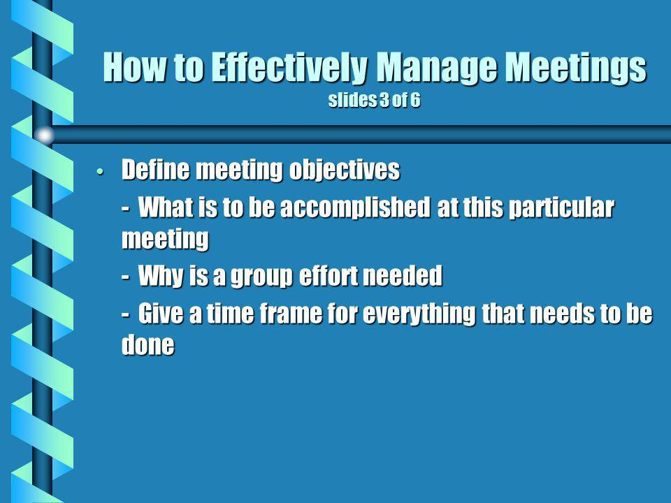 How to Effectively Manage Meetings slides 3 of 6 Define meeting objectives - What is to be accomplished at this particular meeting - Why is a group effort needed - Give a time frame for everything that needs to be done