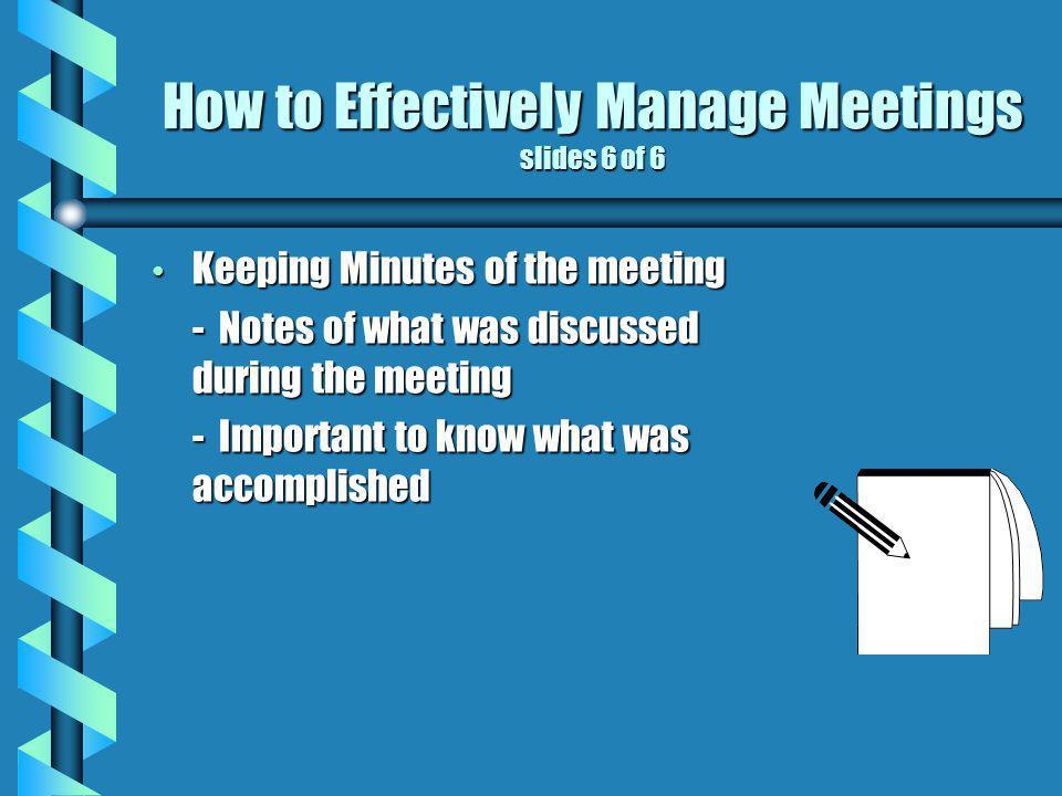 How to Effectively Manage Meetings slides 6 of 6 Keeping Minutes of the meeting Keeping Minutes of the meeting - Notes of what was discussed during the meeting - Important to know what was accomplished