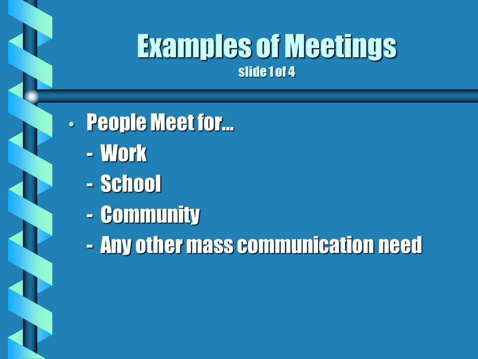 Examples of Meetings slide 1 of 4 People Meet for… People Meet for… - Work - School - Community - Any other mass communication need
