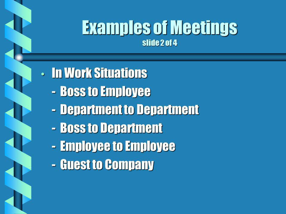 Examples of Meetings slide 2 of 4 In Work Situations In Work Situations - Boss to Employee - Department to Department - Boss to Department - Employee to Employee - Guest to Company