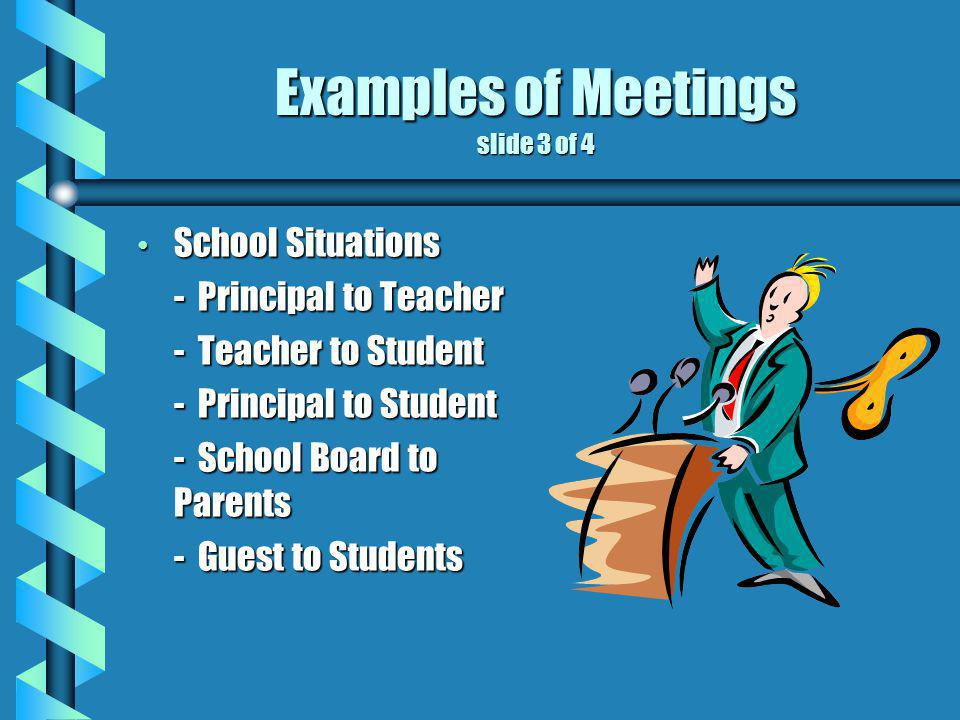 Examples of Meetings slide 3 of 4 School Situations School Situations - Principal to Teacher - Teacher to Student - Principal to Student - School Board to Parents - Guest to Students