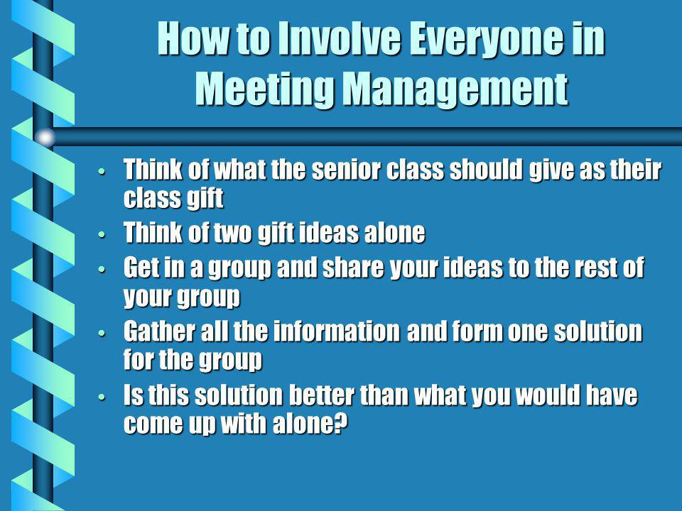 How to Involve Everyone in Meeting Management Think of what the senior class should give as their class gift Think of what the senior class should give as their class gift Think of two gift ideas alone Think of two gift ideas alone Get in a group and share your ideas to the rest of your group Get in a group and share your ideas to the rest of your group Gather all the information and form one solution for the group Gather all the information and form one solution for the group Is this solution better than what you would have come up with alone.