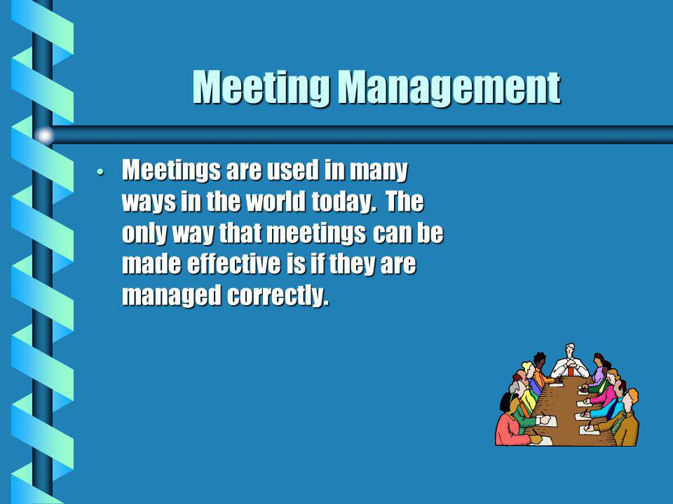 Meeting Management Meetings are used in many ways in the world today.