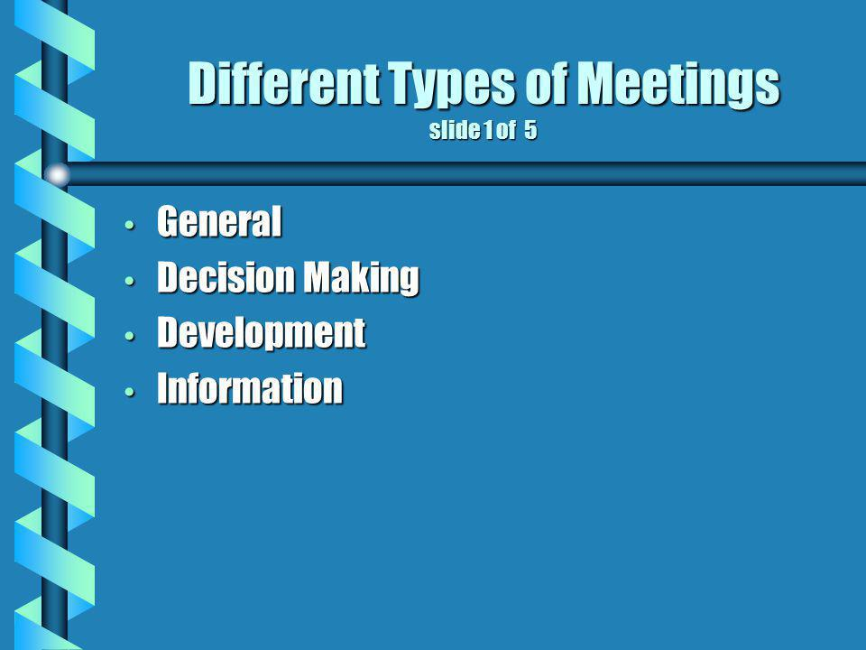 Different Types of Meetings slide 1 of 5 General General Decision Making Decision Making Development Development Information Information