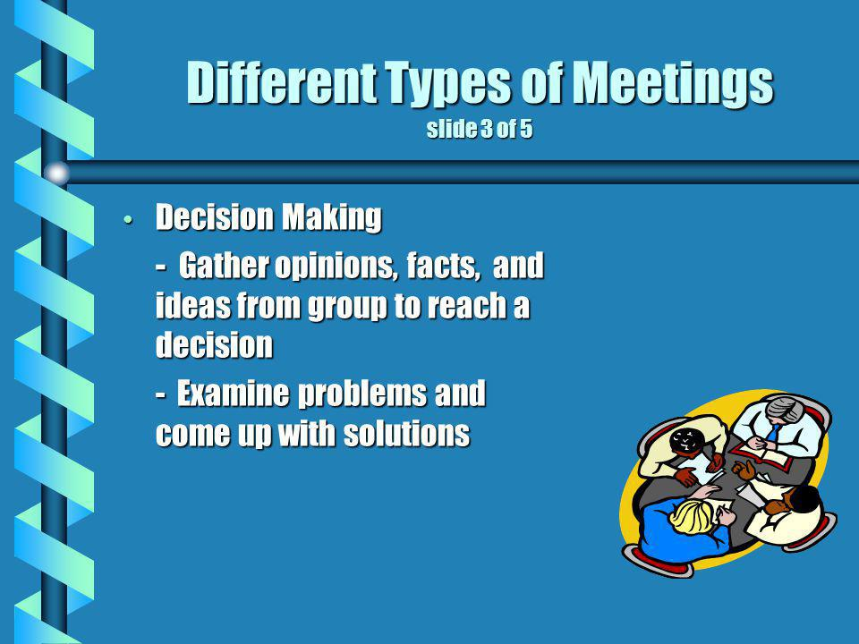Different Types of Meetings slide 3 of 5 Decision Making Decision Making - Gather opinions, facts, and ideas from group to reach a decision - Examine problems and come up with solutions