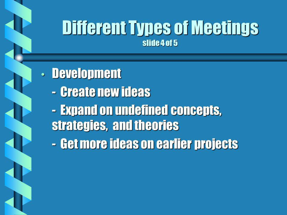 Different Types of Meetings slide 4 of 5 Development Development - Create new ideas - Expand on undefined concepts, strategies, and theories - Get more ideas on earlier projects