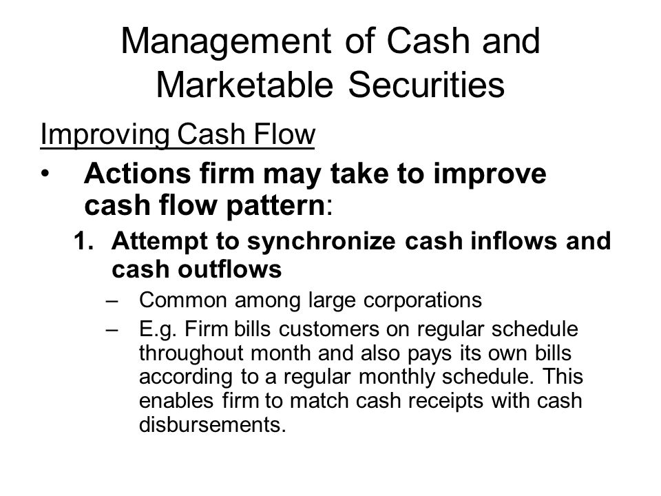 Management of Cash and Marketable Securities Improving Cash Flow Actions firm may take to improve cash flow pattern: 1.Attempt to synchronize cash inf