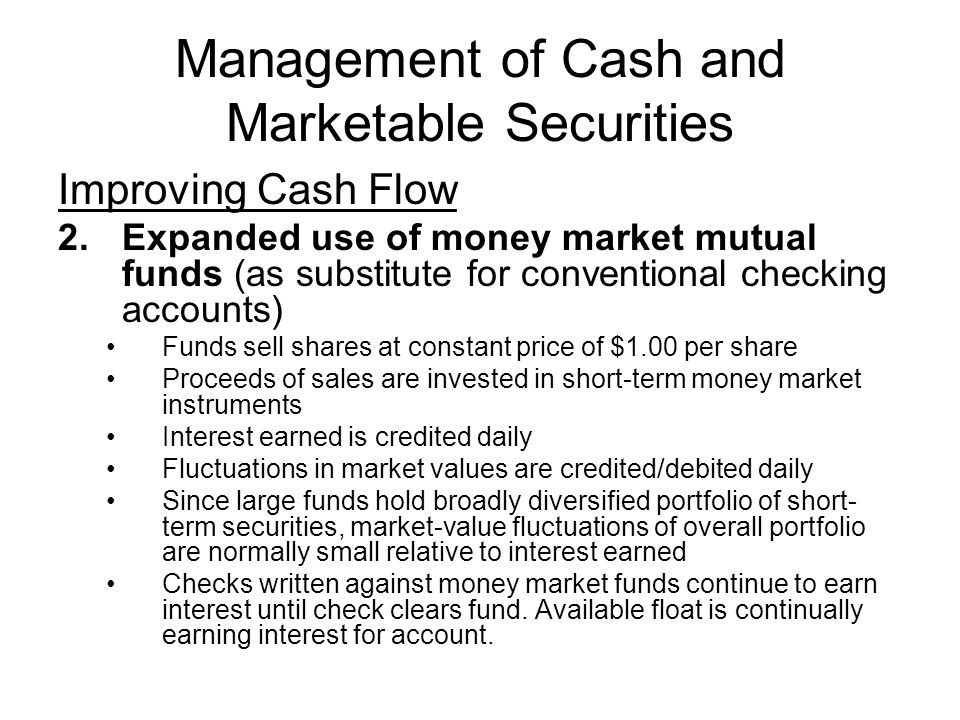 Management of Cash and Marketable Securities Improving Cash Flow 2.Expanded use of money market mutual funds (as substitute for conventional checking