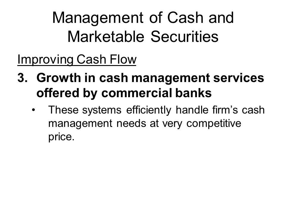 Management of Cash and Marketable Securities Improving Cash Flow 3.Growth in cash management services offered by commercial banks These systems effici