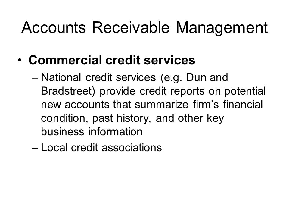 Accounts Receivable Management Commercial credit services –National credit services (e.g. Dun and Bradstreet) provide credit reports on potential new