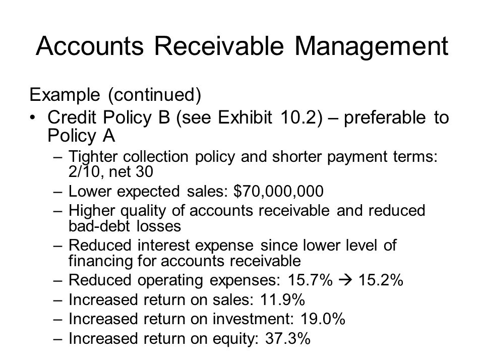 Accounts Receivable Management Example (continued) Credit Policy B (see Exhibit 10.2) – preferable to Policy A –Tighter collection policy and shorter