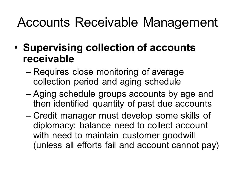 Accounts Receivable Management Supervising collection of accounts receivable –Requires close monitoring of average collection period and aging schedul