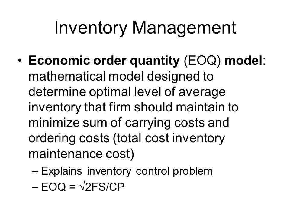 Inventory Management Economic order quantity (EOQ) model: mathematical model designed to determine optimal level of average inventory that firm should