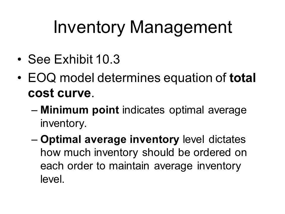 Inventory Management See Exhibit 10.3 EOQ model determines equation of total cost curve. –Minimum point indicates optimal average inventory. –Optimal