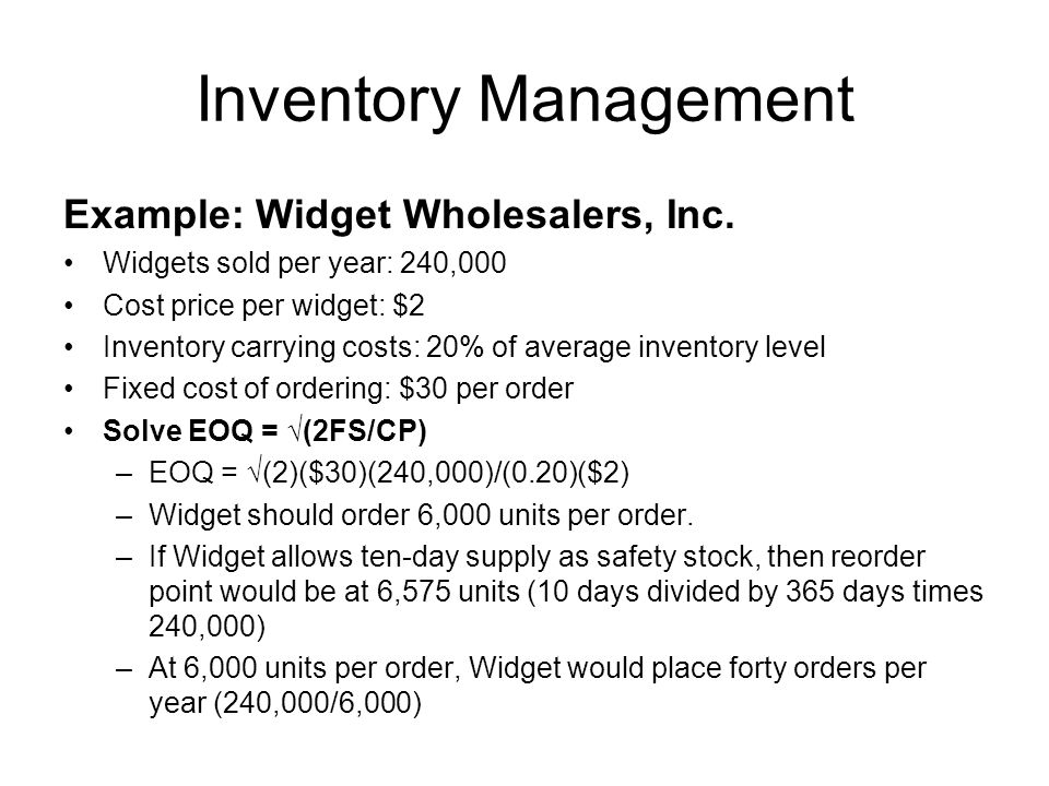 Inventory Management Example: Widget Wholesalers, Inc. Widgets sold per year: 240,000 Cost price per widget: $2 Inventory carrying costs: 20% of avera