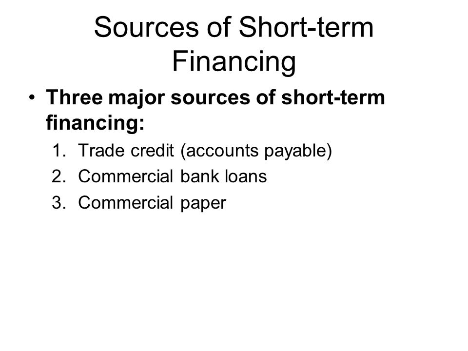 Sources of Short-term Financing Three major sources of short-term financing: 1.Trade credit (accounts payable) 2.Commercial bank loans 3.Commercial pa