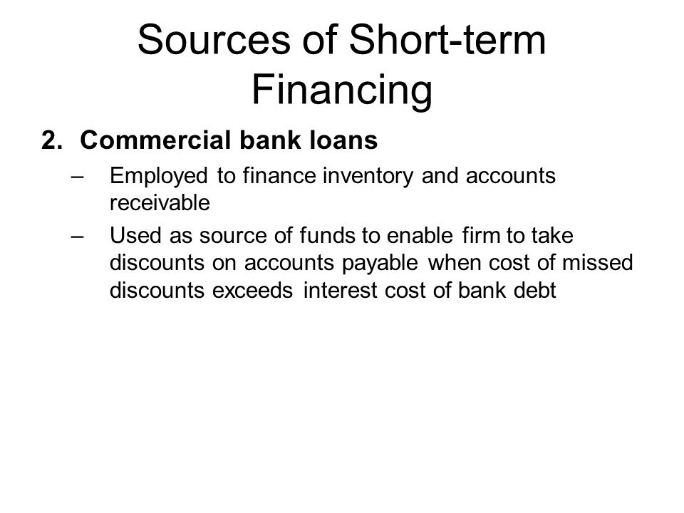 Sources of Short-term Financing 2.Commercial bank loans –Employed to finance inventory and accounts receivable –Used as source of funds to enable firm