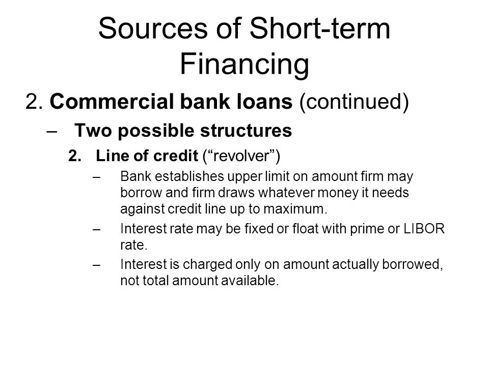 Sources of Short-term Financing 2. Commercial bank loans (continued) –Two possible structures 2.Line of credit (revolver) –Bank establishes upper limi