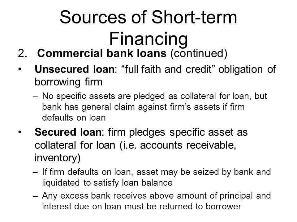 Sources of Short-term Financing 2. Commercial bank loans (continued) Unsecured loan: full faith and credit obligation of borrowing firm –No specific a