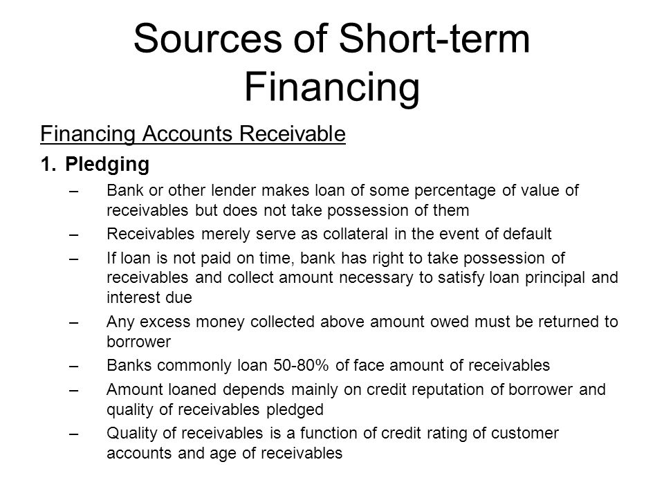 Sources of Short-term Financing Financing Accounts Receivable 1.Pledging –Bank or other lender makes loan of some percentage of value of receivables b