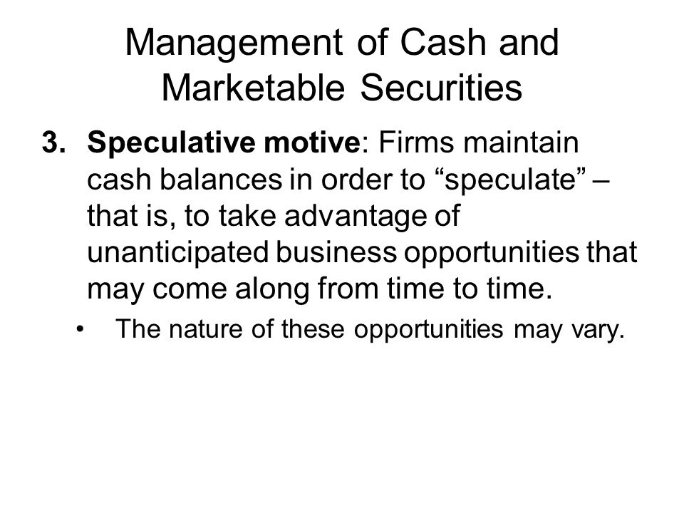 Management of Cash and Marketable Securities 3.Speculative motive: Firms maintain cash balances in order to speculate – that is, to take advantage of