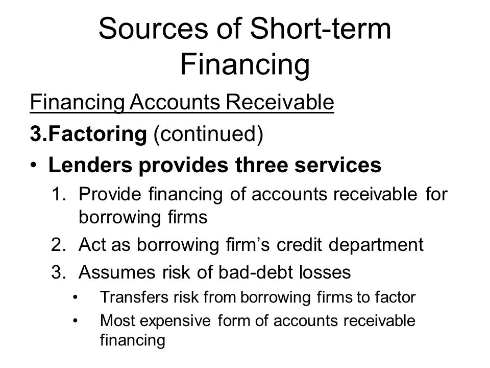 Sources of Short-term Financing Financing Accounts Receivable 3.Factoring (continued) Lenders provides three services 1.Provide financing of accounts