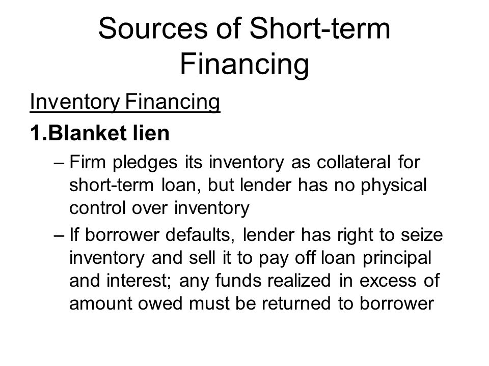 Sources of Short-term Financing Inventory Financing 1.Blanket lien –Firm pledges its inventory as collateral for short-term loan, but lender has no ph