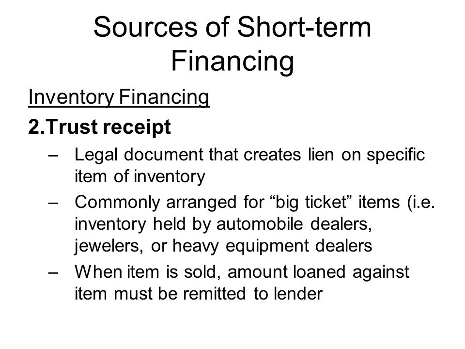 Sources of Short-term Financing Inventory Financing 2.Trust receipt –Legal document that creates lien on specific item of inventory –Commonly arranged