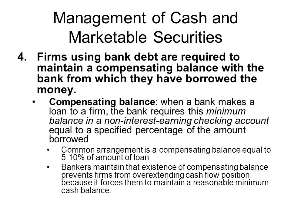 Management of Cash and Marketable Securities 4.Firms using bank debt are required to maintain a compensating balance with the bank from which they hav