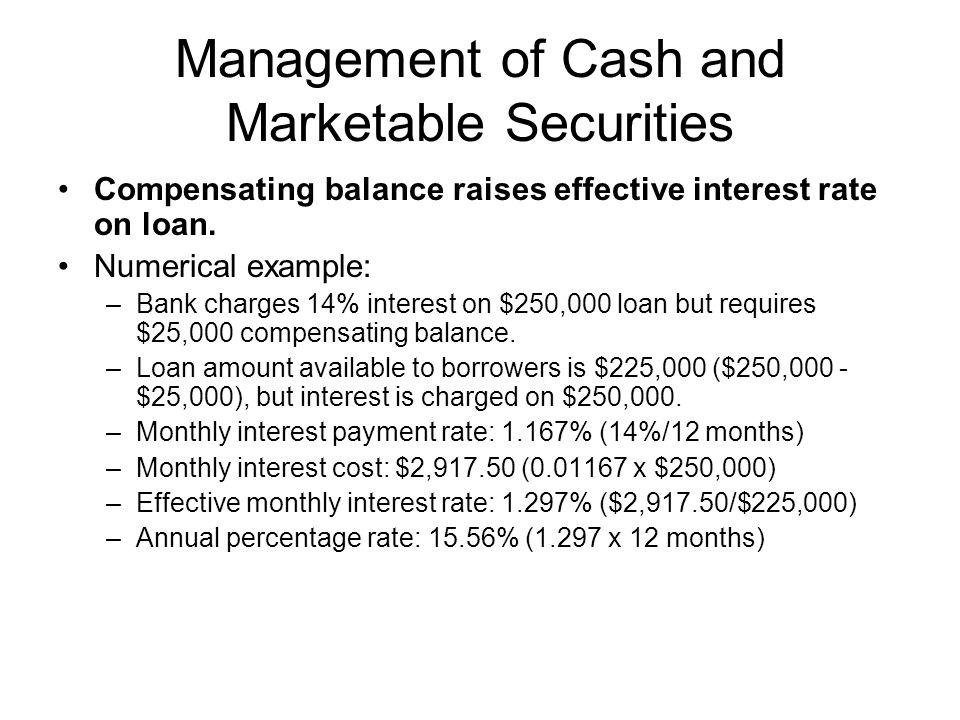 Management of Cash and Marketable Securities Compensating balance raises effective interest rate on loan. Numerical example: –Bank charges 14% interes