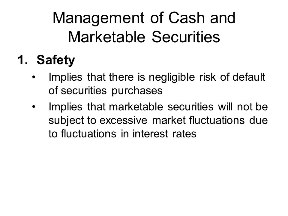 Management of Cash and Marketable Securities 2.Liquidity Requires that marketable securities can be sold quickly and easily with no loss in principal value due to inability to readily locate purchaser for securities 3.Yield Requires that the highest possible yield be earned and is consistent with safety and liquidity criteria Least important of three in structuring marketable securities portfolio