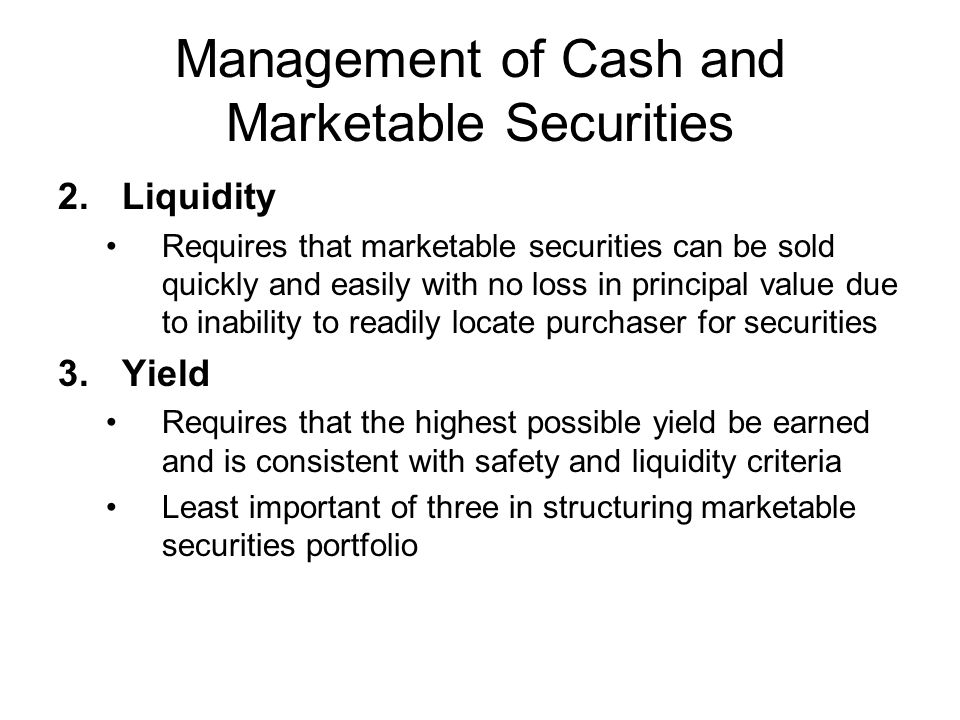 Management of Cash and Marketable Securities 2.Liquidity Requires that marketable securities can be sold quickly and easily with no loss in principal
