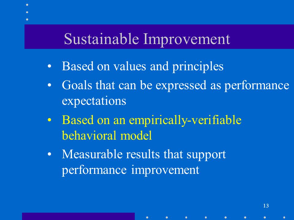 13 Sustainable Improvement Measurable results that support performance improvement Based on an empirically-verifiable behavioral model Based on values and principles Goals that can be expressed as performance expectations