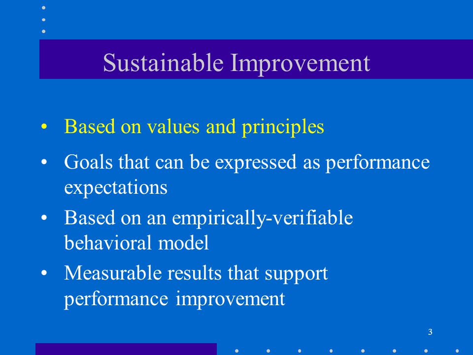3 Sustainable Improvement Based on values and principles Goals that can be expressed as performance expectations Based on an empirically-verifiable behavioral model Measurable results that support performance improvement