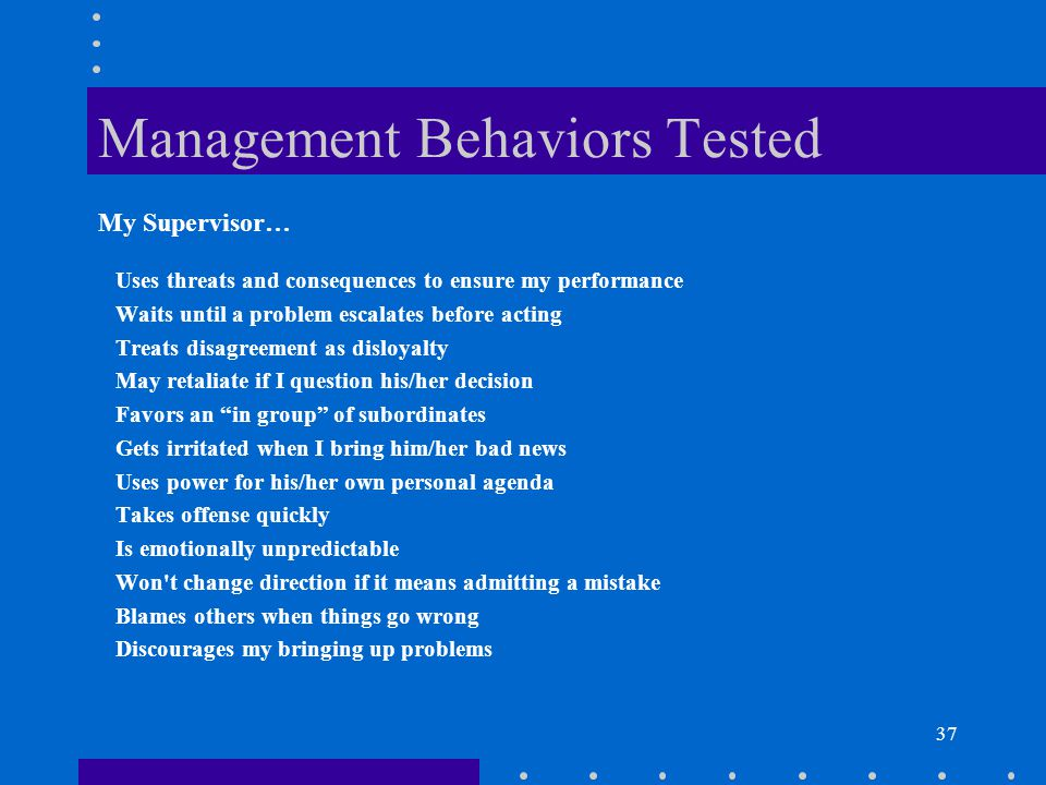 37 Management Behaviors Tested Uses threats and consequences to ensure my performance Waits until a problem escalates before acting Treats disagreemen