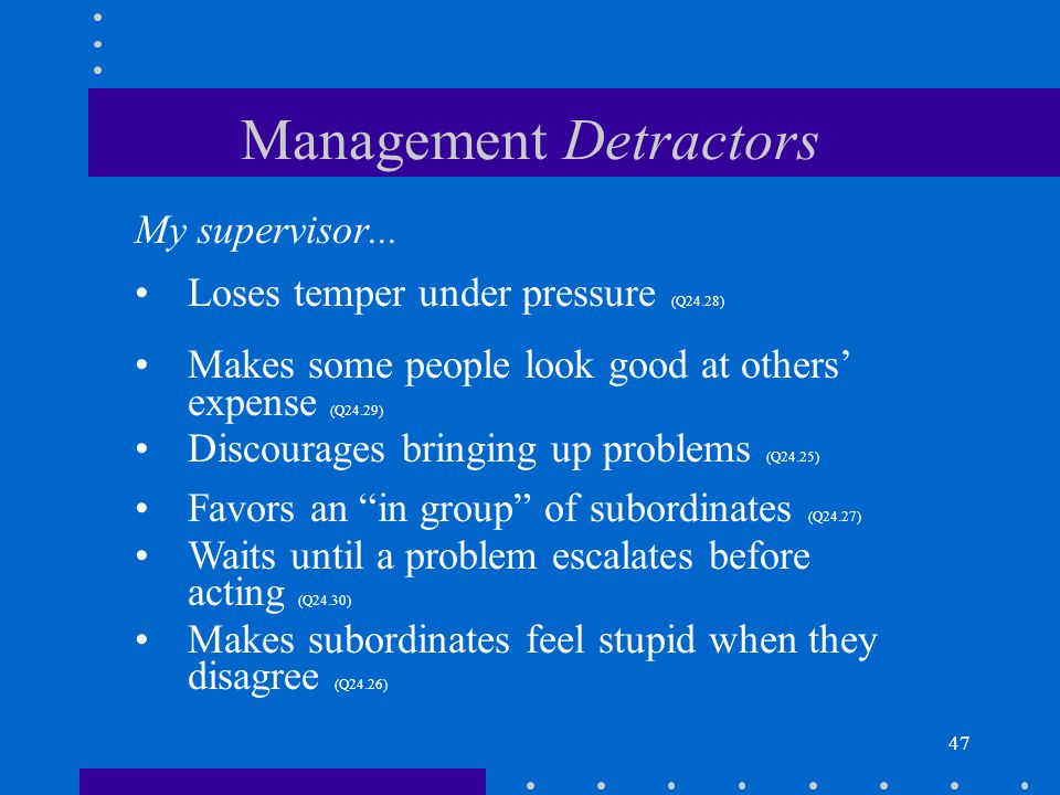 47 Management Detractors My supervisor... Loses temper under pressure (Q24.28) Makes some people look good at others expense (Q24.29) Discourages brin