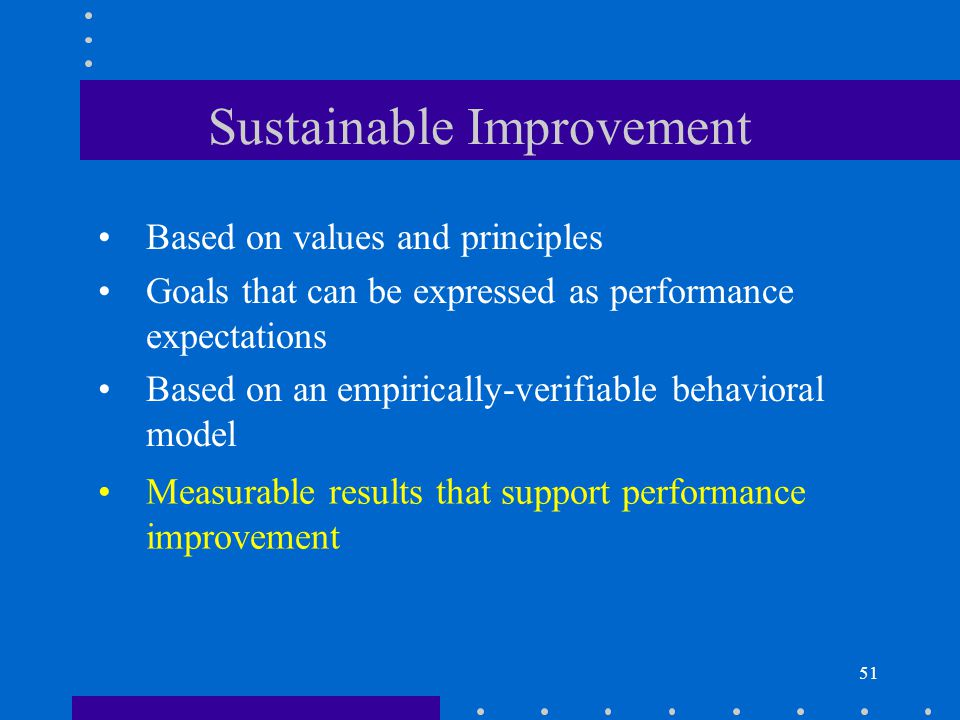 51 Sustainable Improvement Based on values and principles Goals that can be expressed as performance expectations Based on an empirically-verifiable b