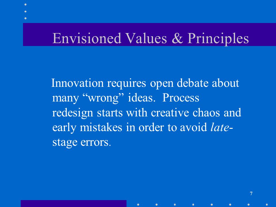 7 Envisioned Values & Principles Innovation requires open debate about many wrong ideas. Process redesign starts with creative chaos and early mistake