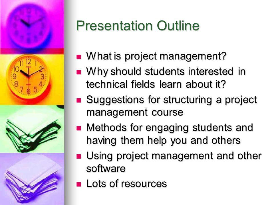 Suggestions for Structuring a Course in Project Management Know your audience and their needs and abilities Know your audience and their needs and abilities Know your time constraints Know your time constraints Plan your course well and follow your plan, yet… Plan your course well and follow your plan, yet… Be flexible to meet student needs Be flexible to meet student needs