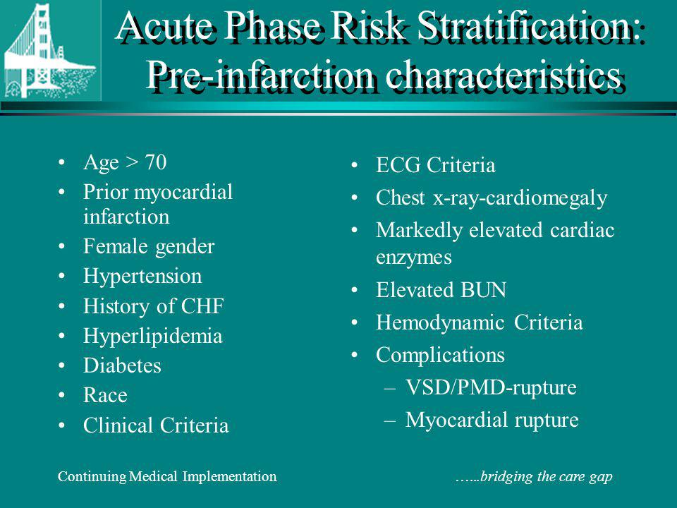 Continuing Medical Implementation …...bridging the care gap Acute Phase Risk Stratification: Pre-infarction characteristics Age > 70 Prior myocardial infarction Female gender Hypertension History of CHF Hyperlipidemia Diabetes Race Clinical Criteria ECG Criteria Chest x-ray-cardiomegaly Markedly elevated cardiac enzymes Elevated BUN Hemodynamic Criteria Complications –VSD/PMD-rupture –Myocardial rupture